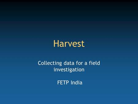Harvest Collecting data for a field investigation FETP India.