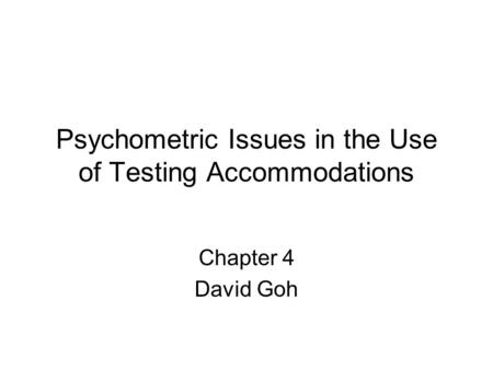 Psychometric Issues in the Use of Testing Accommodations Chapter 4 David Goh.