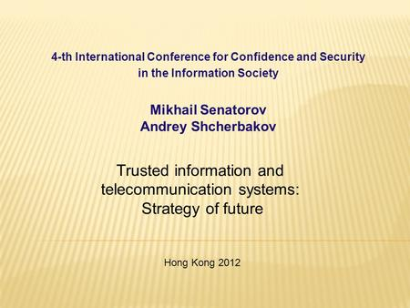 4-th International Conference for Confidence and Security in the Information Society Mikhail Senatorov Andrey Shcherbakov Trusted information and telecommunication.