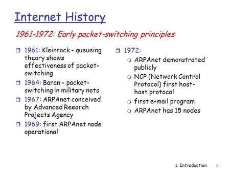 1: Introduction1 Internet History r 1961: Kleinrock - queueing theory shows effectiveness of packet- switching r 1964: Baran - packet- switching in military.
