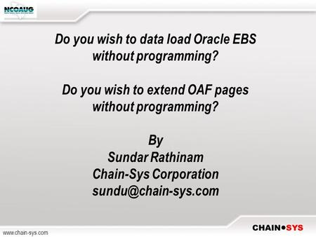 Www.chain-sys.com Do you wish to data load Oracle EBS without programming? Do you wish to extend OAF pages without programming? By Sundar Rathinam Chain-Sys.