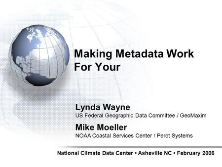 Making Metadata Work For Your National Climate Data Center Asheville NC February 2006 Lynda Wayne US Federal Geographic Data Committee / GeoMaxim Mike.