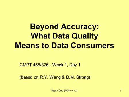 Sept - Dec 2009 - w1d11 Beyond Accuracy: What Data Quality Means to Data Consumers CMPT 455/826 - Week 1, Day 1 (based on R.Y. Wang & D.M. Strong)