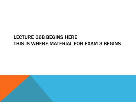 LECTURE 06B BEGINS HERE THIS IS WHERE MATERIAL FOR EXAM 3 BEGINS.