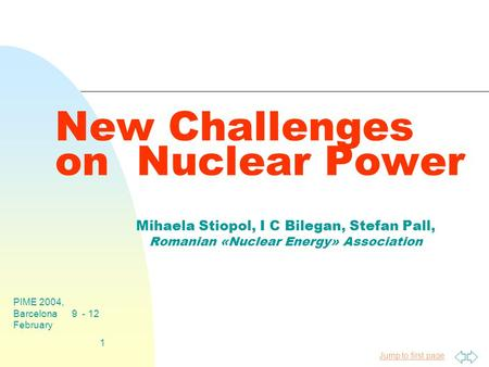 Jump to first page PIME 2004, Barcelona 9 - 12 February 1 New Challenges on Nuclear Power Mihaela Stiopol, I C Bilegan, Stefan Pall, Romanian «Nuclear.