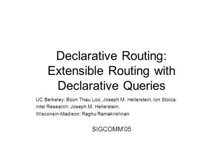 Declarative Routing: Extensible Routing with Declarative Queries UC Berkeley: Boon Thau Loo, Joseph M. Hellerstein, Ion Stoica. Intel Research: Joseph.
