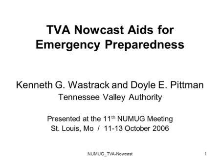 NUMUG_TVA-Nowcast1 TVA Nowcast Aids for Emergency Preparedness Kenneth G. Wastrack and Doyle E. Pittman Tennessee Valley Authority Presented at the 11.