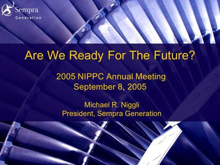 1 Are We Ready For The Future? 2005 NIPPC Annual Meeting September 8, 2005 Michael R. Niggli President, Sempra Generation.
