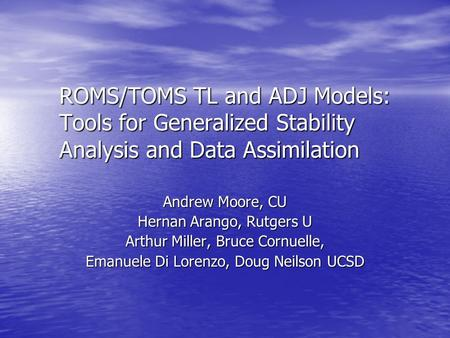 ROMS/TOMS TL and ADJ Models: Tools for Generalized Stability Analysis and Data Assimilation Andrew Moore, CU Hernan Arango, Rutgers U Arthur Miller, Bruce.
