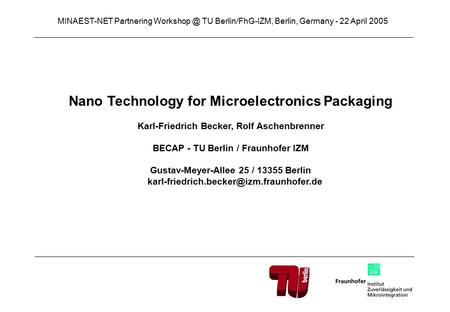 Nano Technology for Microelectronics Packaging Karl-Friedrich Becker, Rolf Aschenbrenner BECAP - TU Berlin / Fraunhofer IZM Gustav-Meyer-Allee 25 / 13355.