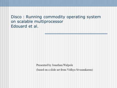 Disco : Running commodity operating system on scalable multiprocessor Edouard et al. Presented by Jonathan Walpole (based on a slide set from Vidhya Sivasankaran)