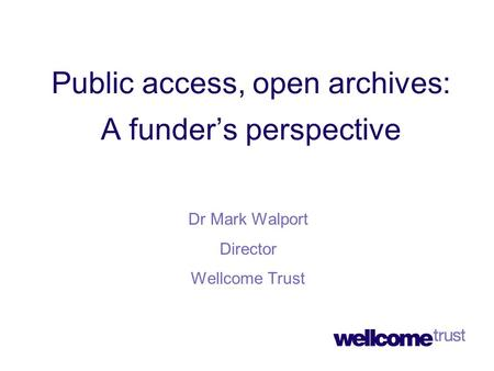 Public access, open archives: A funder's perspective Dr Mark Walport Director Wellcome Trust.