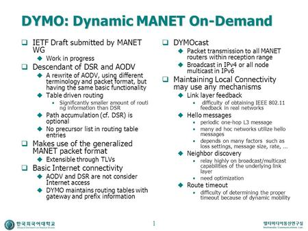 DYMO: Dynamic MANET On-Demand  IETF Draft submitted by MANET WG  Work in progress  Descendant of DSR and AODV  A rewrite of AODV, using different terminology.