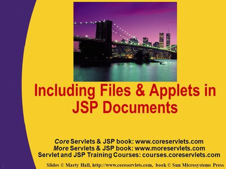 Slides © Marty Hall,  book © Sun Microsystems Press 1 Including Files & Applets in JSP Documents Core Servlets & JSP book: