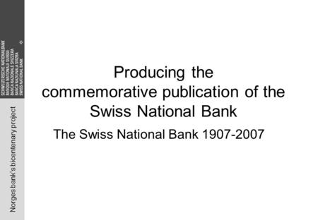 Norges bank's bicentenary project Producing the commemorative publication of the Swiss National Bank The Swiss National Bank 1907-2007.