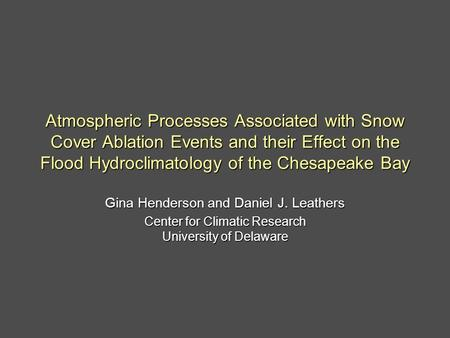 Atmospheric Processes Associated with Snow Cover Ablation Events and their Effect on the Flood Hydroclimatology of the Chesapeake Bay Gina Henderson and.