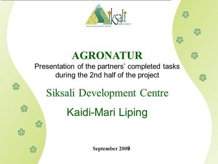 AGRONATUR Presentation of the partners' completed tasks during the 2nd half of the project Siksali Development Centre Kaidi-Mari Liping September 200 9.