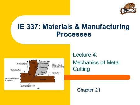 IE 337: Materials & Manufacturing Processes Lecture 4: Mechanics of Metal Cutting Chapter 21.
