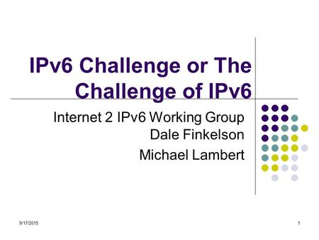 9/17/20151 IPv6 Challenge or The Challenge of IPv6 Internet 2 IPv6 Working Group Dale Finkelson Michael Lambert.