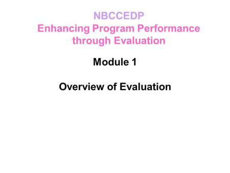 Module 1 Overview of Evaluation NBCCEDP Enhancing Program Performance through Evaluation.