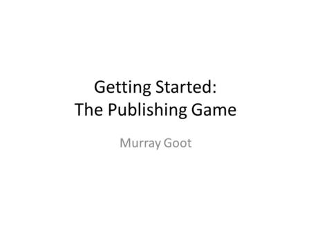Getting Started: The Publishing Game Murray Goot.