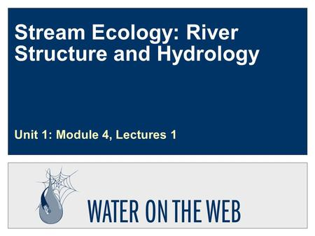 Stream Ecology: River Structure and Hydrology Unit 1: Module 4, Lectures 1.