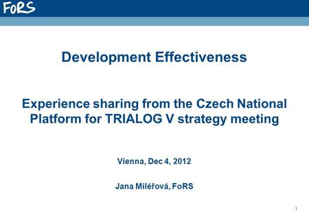 1 Development Effectiveness Experience sharing from the Czech National Platform for TRIALOG V strategy meeting Vienna, Dec 4, 2012 Jana Miléřová, FoRS.