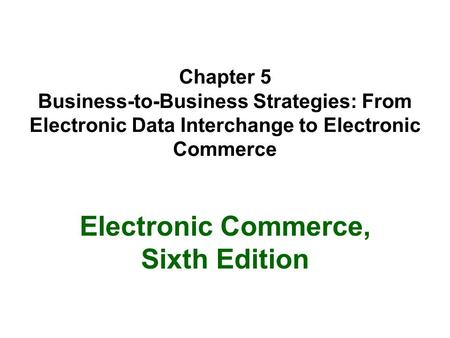 Chapter 5 Business-to-Business Strategies: From Electronic Data Interchange to Electronic Commerce Electronic Commerce, Sixth Edition.
