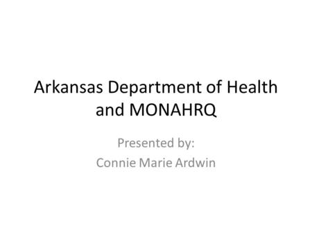 Arkansas Department of Health and MONAHRQ Presented by: Connie Marie Ardwin.