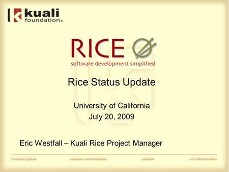 Rice Status Update University of California July 20, 2009 Eric Westfall – Kuali Rice Project Manager.