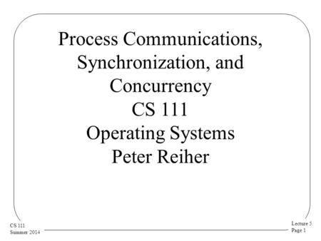 Lecture 5 Page 1 CS 111 Summer 2014 Process Communications, Synchronization, and Concurrency CS 111 Operating Systems Peter Reiher.