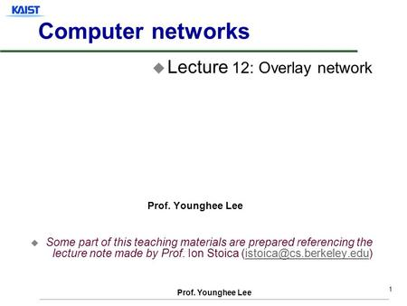 Prof. Younghee Lee 1 Computer networks u Lecture 12: Overlay network Prof. Younghee Lee u Some part of this teaching materials are prepared referencing.