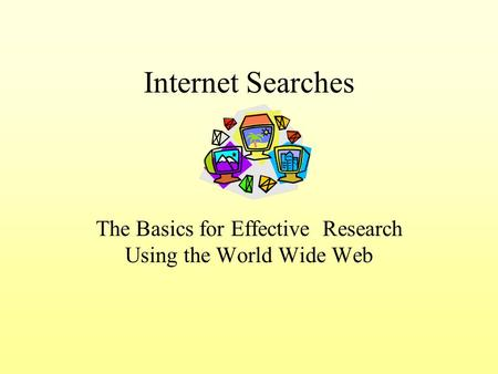 Internet Searches The Basics for Effective Research Using the World Wide Web.