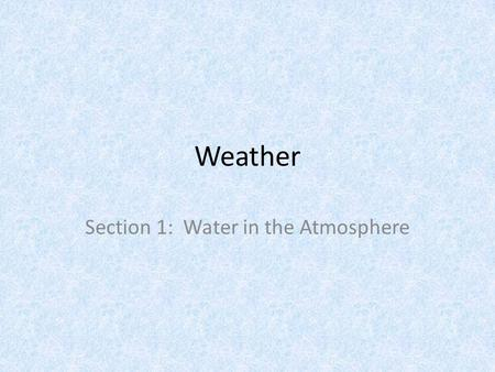 Weather Section 1: Water in the Atmosphere. Basics The Water Cycle is the movement of water between the atmosphere and earth's surface Evaporation: Process.