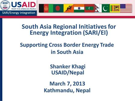 SARI/Energy Integration South Asia Regional Initiatives for Energy Integration (SARI/EI) Shanker Khagi USAID/Nepal March 7, 2013 Kathmandu, Nepal Supporting.