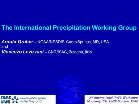 2 nd International IPWG Workshop Monterey, CA, 25-28 October, 2004 The International Precipitation Working Group Arnold Gruber – NOAA/NESDIS, Camp Springs,