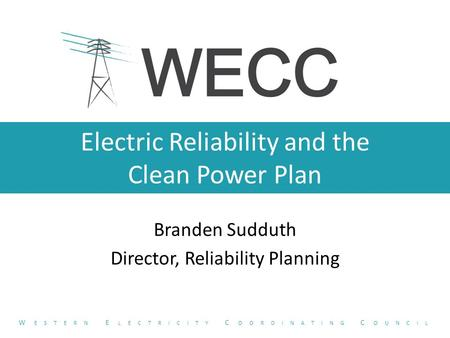 Electric Reliability and the Clean Power Plan Branden Sudduth Director, Reliability Planning W ESTERN E LECTRICITY C OORDINATING C OUNCIL.