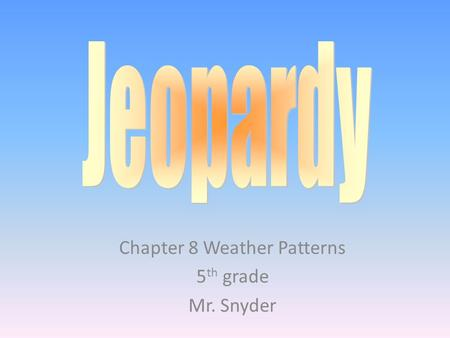 Chapter 8 Weather Patterns 5 th grade Mr. Snyder.