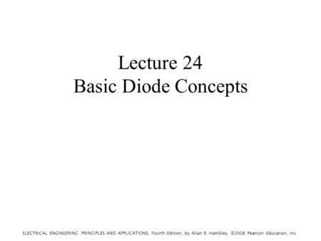 ELECTRICAL ENGINEERING: PRINCIPLES AND APPLICATIONS, Fourth Edition, by Allan R. Hambley, ©2008 Pearson Education, Inc. Lecture 24 Basic Diode Concepts.