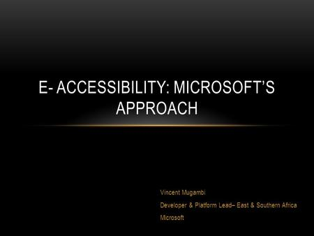 Vincent Mugambi Developer & Platform Lead– East & Southern Africa Microsoft E- ACCESSIBILITY: MICROSOFT'S APPROACH.