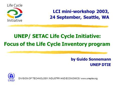 DIVISION OF TECHNOLOGY, INDUSTRY AND ECONOMICS / www.uneptie.org UNEP/ SETAC Life Cycle Initiative: Focus of the Life Cycle Inventory program by Guido.