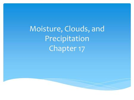 Moisture, Clouds, and Precipitation Chapter 17.  Heat energy  Often measured in joules (J) or calories – one calorie is the heat necessary to raise.