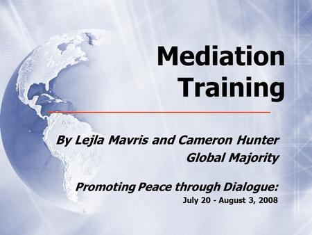 Mediation Training By Lejla Mavris and Cameron Hunter Global Majority Promoting Peace through Dialogue: July 20 - August 3, 2008 By Lejla Mavris and Cameron.