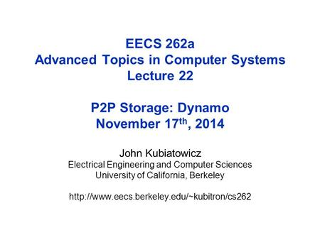 EECS 262a Advanced Topics in Computer Systems Lecture 22 P2P Storage: Dynamo November 17 th, 2014 John Kubiatowicz Electrical Engineering and Computer.