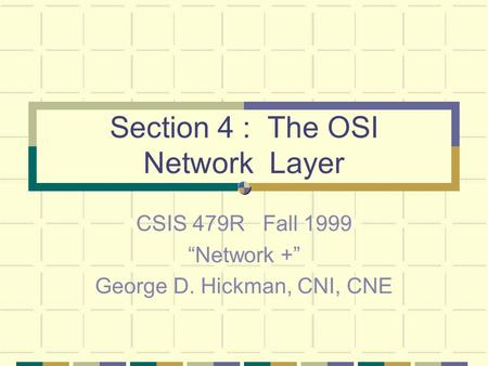 "Section 4 : The OSI Network Layer CSIS 479R Fall 1999 ""Network +"" George D. Hickman, CNI, CNE."