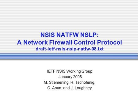 NSIS NATFW NSLP: A Network Firewall Control Protocol draft-ietf-nsis-nslp-natfw-08.txt IETF NSIS Working Group January 2006 M. Stiemerling, H. Tschofenig,
