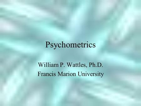Psychometrics William P. Wattles, Ph.D. Francis Marion University.