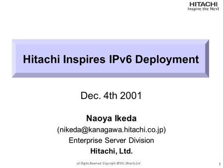 Hitachi Inspires IPv6 Deployment Dec. 4th 2001 Naoya Ikeda Enterprise Server Division Hitachi, Ltd. 1 All Rights Reserved,