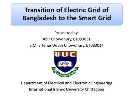 Transition of Electric Grid of Bangladesh to the Smart Grid Presented by: Abir Chowdhury, ET083031 S.M. Eftehar Uddin Chowdhury, ET083014 Department of.