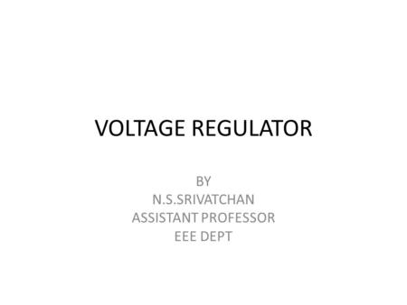 VOLTAGE REGULATOR BY N.S.SRIVATCHAN ASSISTANT PROFESSOR EEE DEPT.